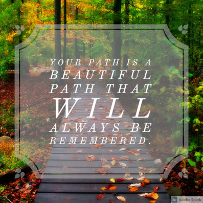 Your path is a beautiful path that will always be remembered.